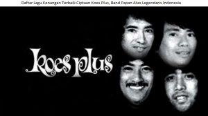 Daftar Lagu Kenangan Terbaik Ciptaan Koes Plus, Band Papan Atas Legendaris Indonesia